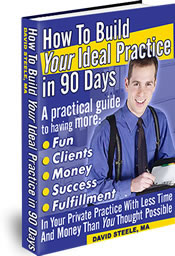 """""""How To Build Your Ideal Practice In 90 Days""""  by David Steele"""